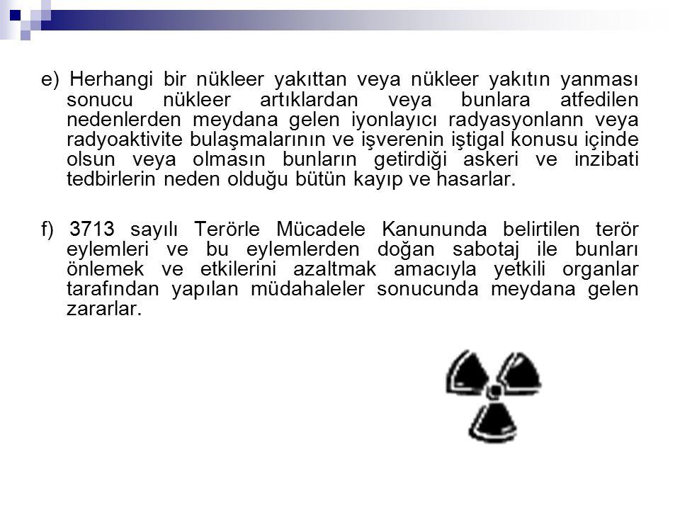 e) Herhangi bir nükleer yakıttan veya nükleer yakıtın yanması sonucu nükleer artıklardan veya bunlara atfedilen nedenlerden meydana gelen iyonlayıcı radyasyonlann veya radyoaktivite bulaşmalarının ve işverenin iştigal konusu içinde olsun veya olmasın bunların getirdiği askeri ve inzibati tedbirlerin neden olduğu bütün kayıp ve hasarlar.