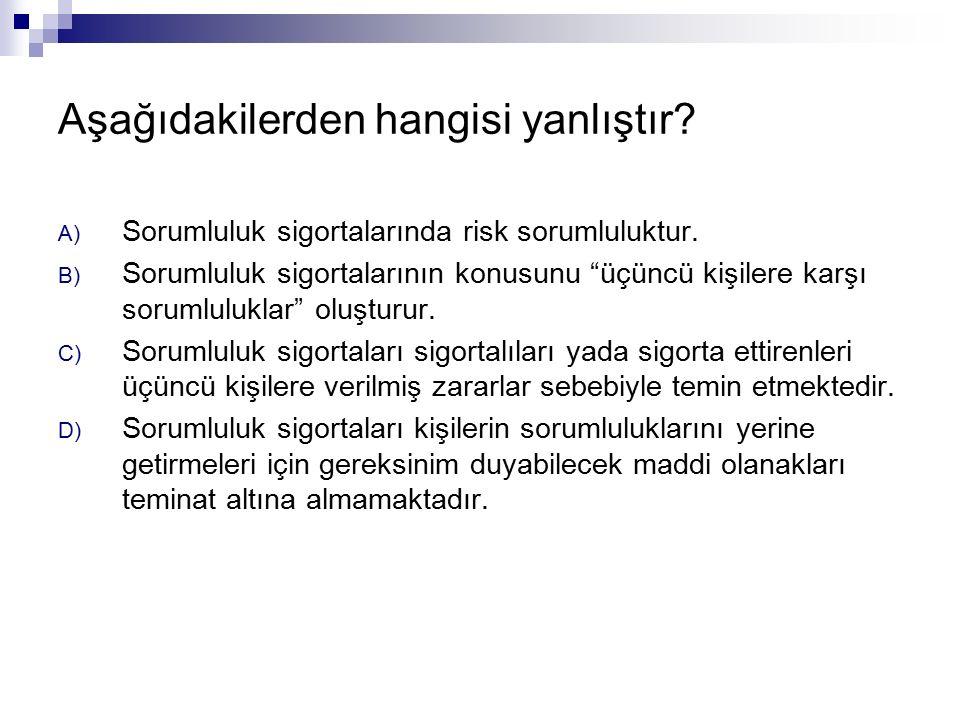 Aşağıdakilerden hangisi yanlıştır. A) Sorumluluk sigortalarında risk sorumluluktur.