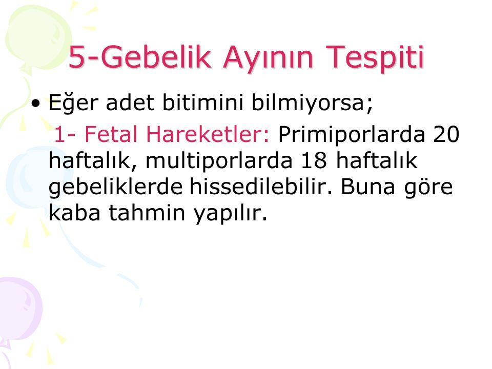 5-Gebelik Ayının Tespiti Eğer adet bitimini bilmiyorsa; 1- Fetal Hareketler: Primiporlarda 20 haftalık, multiporlarda 18 haftalık gebeliklerde hissedi
