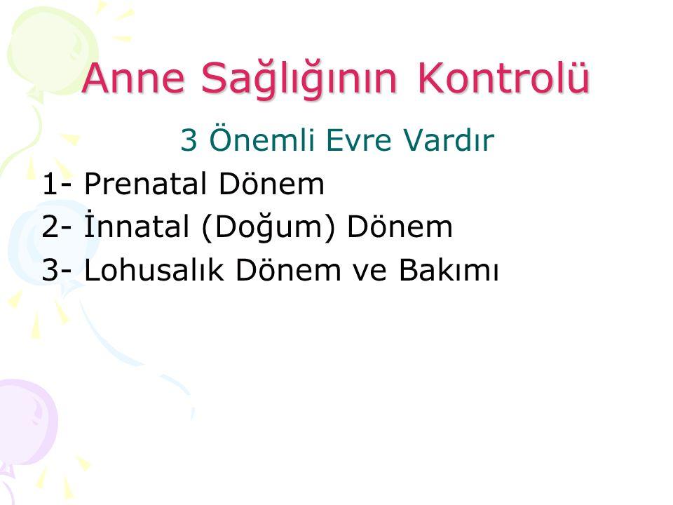 Anne Sağlığının Kontrolü 3 Önemli Evre Vardır 1- Prenatal Dönem 2- İnnatal (Doğum) Dönem 3- Lohusalık Dönem ve Bakımı
