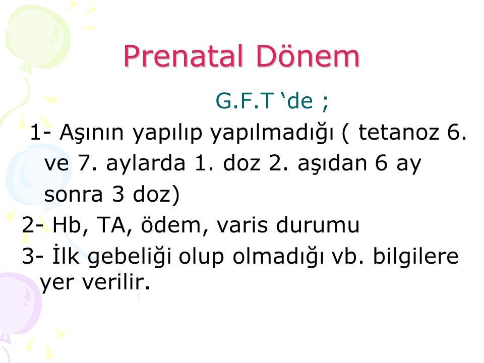 Prenatal Dönem G.F.T 'de ; 1- Aşının yapılıp yapılmadığı ( tetanoz 6. ve 7. aylarda 1. doz 2. aşıdan 6 ay sonra 3 doz) 2- Hb, TA, ödem, varis durumu 3