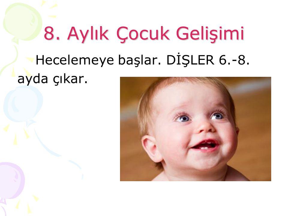 8. Aylık Çocuk Gelişimi Hecelemeye başlar. DİŞLER 6.-8. ayda çıkar.