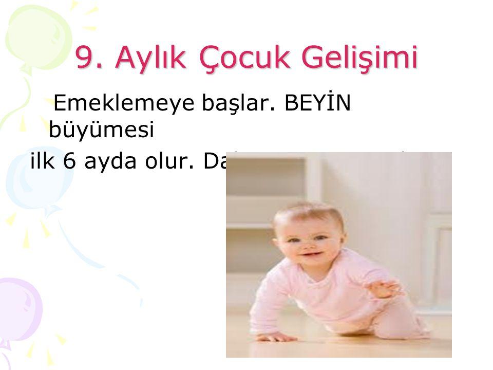 9. Aylık Çocuk Gelişimi Emeklemeye başlar. BEYİN büyümesi ilk 6 ayda olur. Daha sonra yavaşlar.