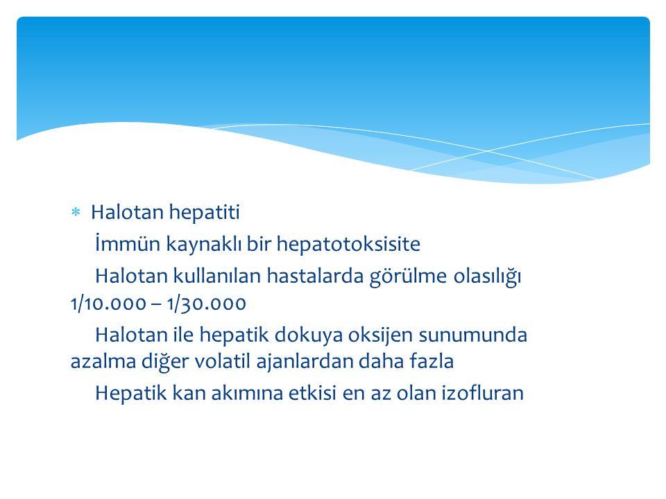  Halotan hepatiti İmmün kaynaklı bir hepatotoksisite Halotan kullanılan hastalarda görülme olasılığı 1/10.000 – 1/30.000 Halotan ile hepatik dokuya oksijen sunumunda azalma diğer volatil ajanlardan daha fazla Hepatik kan akımına etkisi en az olan izofluran