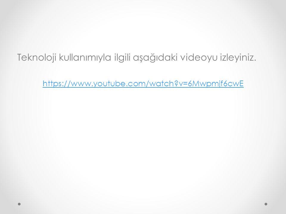 Teknoloji kullanımıyla ilgili aşağıdaki videoyu izleyiniz. https://www.youtube.com/watch?v=6Mwpmjf6cwE