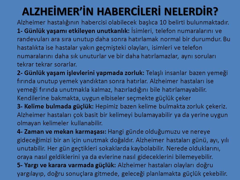 ALZHEİMER'İN HABERCİLERİ NELERDİR? Alzheimer hastalığının habercisi olabilecek başlıca 10 belirti bulunmaktadır. 1- Günlük yaşamı etkileyen unutkanlık