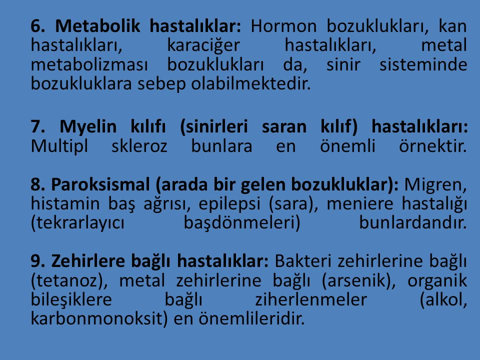 6. Metabolik hastalıklar: Hormon bozuklukları, kan hastalıkları, karaciğer hastalıkları, metal metabolizması bozuklukları da, sinir sisteminde bozuklu