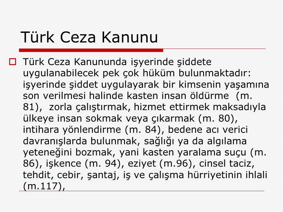 Türk Ceza Kanunu  Türk Ceza Kanununda işyerinde şiddete uygulanabilecek pek çok hüküm bulunmaktadır: işyerinde şiddet uygulayarak bir kimsenin yaşamına son verilmesi halinde kasten insan öldürme (m.
