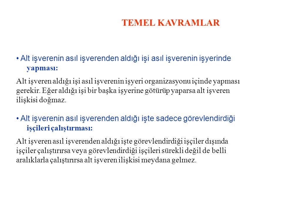 TEMEL KAVRAMLAR Alt işverenin asıl işverenden aldığı işi asıl işverenin işyerinde yapması: Alt işveren aldığı işi asıl işverenin işyeri organizasyonu içinde yapması gerekir.