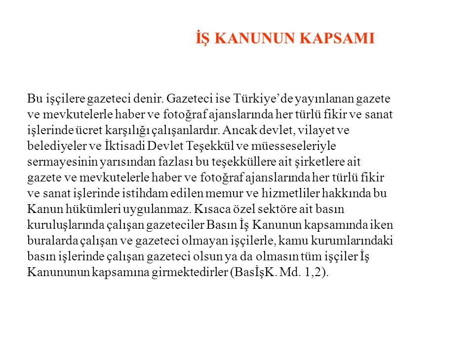 İŞ KANUNUN KAPSAMI Bu işçilere gazeteci denir. Gazeteci ise Türkiye'de yayınlanan gazete ve mevkutelerle haber ve fotoğraf ajanslarında her türlü fiki