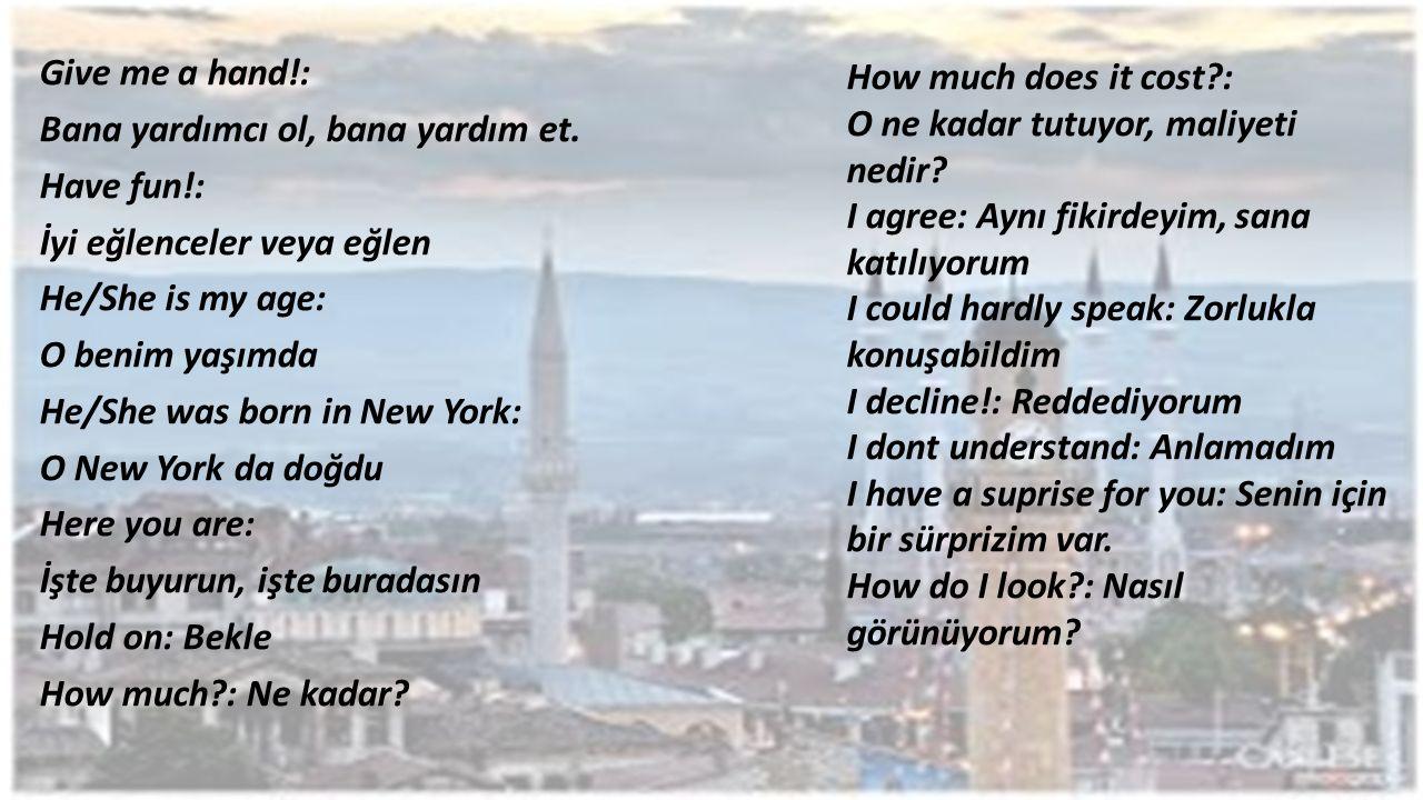Give me a hand!: Bana yardımcı ol, bana yardım et. Have fun!: İyi eğlenceler veya eğlen He/She is my age: O benim yaşımda He/She was born in New York: