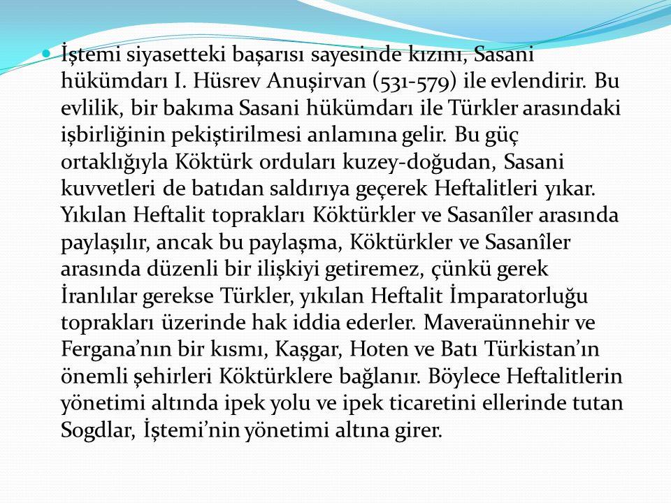 İştemi siyasetteki başarısı sayesinde kızını, Sasani hükümdarı I. Hüsrev Anuşirvan (531-579) ile evlendirir. Bu evlilik, bir bakıma Sasani hükümdarı i
