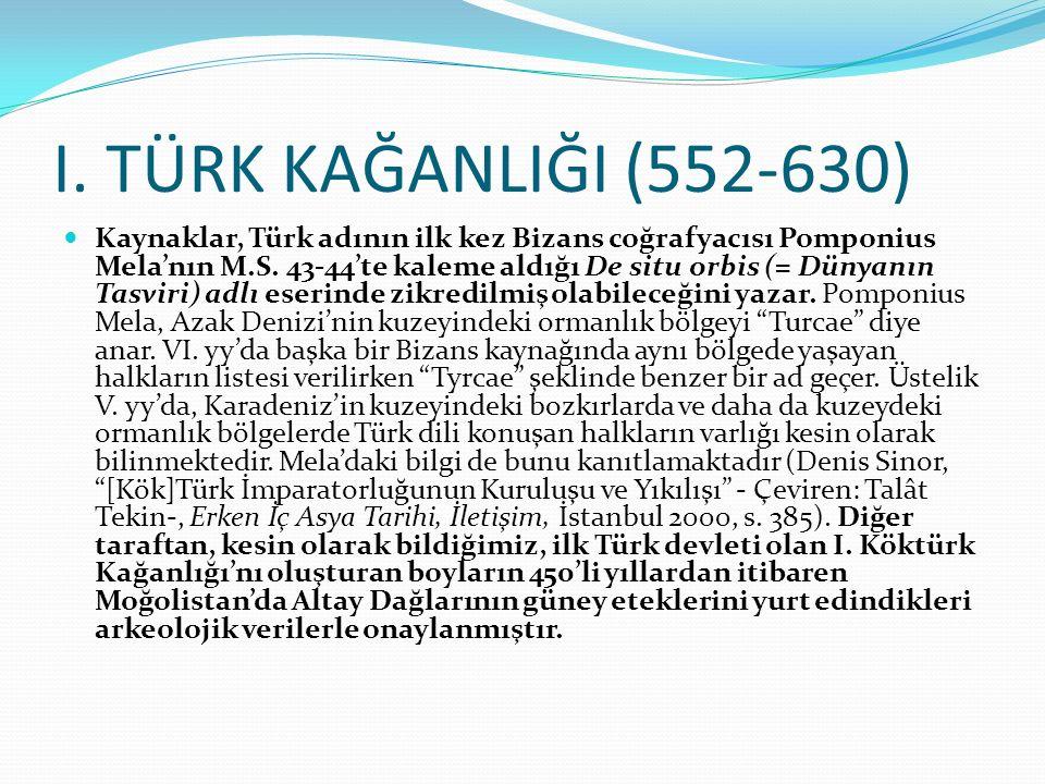 I. TÜRK KAĞANLIĞI (552-630) Kaynaklar, Türk adının ilk kez Bizans coğrafyacısı Pomponius Mela'nın M.S. 43-44'te kaleme aldığı De situ orbis (= Dünyanı