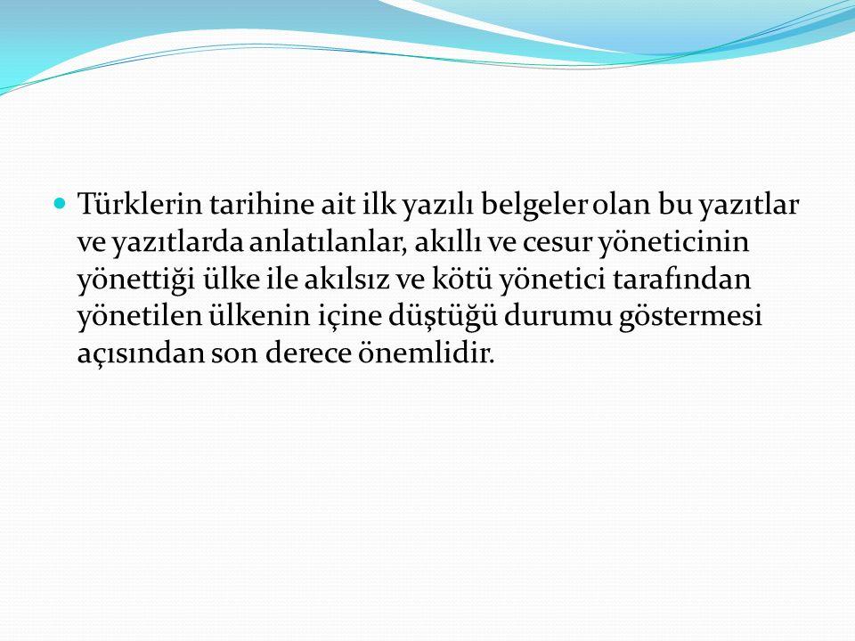 Türklerin tarihine ait ilk yazılı belgeler olan bu yazıtlar ve yazıtlarda anlatılanlar, akıllı ve cesur yöneticinin yönettiği ülke ile akılsız ve kötü