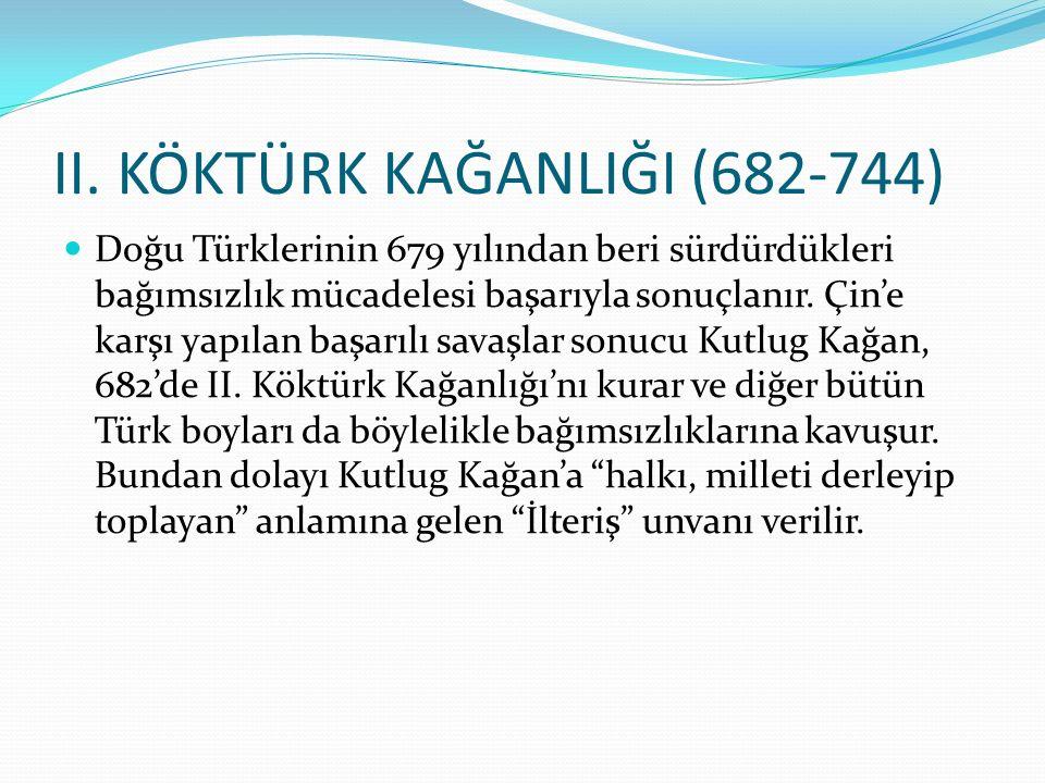 II. KÖKTÜRK KAĞANLIĞI (682-744) Doğu Türklerinin 679 yılından beri sürdürdükleri bağımsızlık mücadelesi başarıyla sonuçlanır. Çin'e karşı yapılan başa