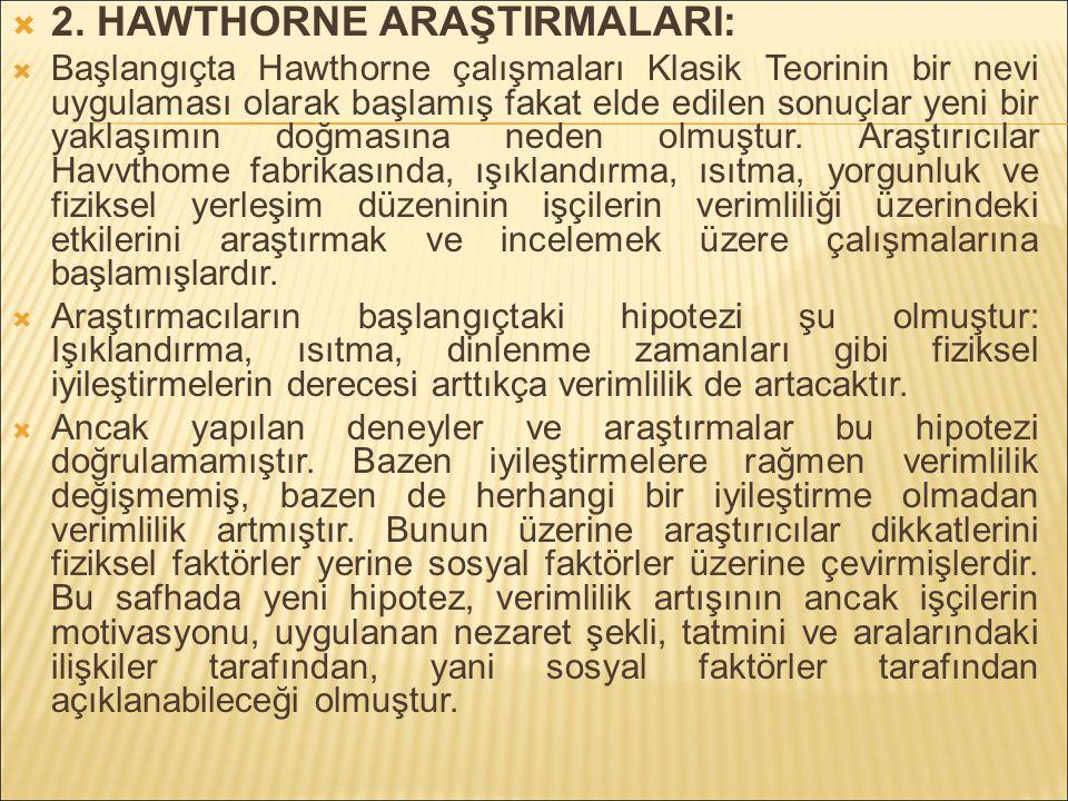  2. HAWTHORNE ARAŞTIRMALARI:  Başlangıçta Hawthorne çalışmaları Klasik Teorinin bir nevi uygulaması olarak başlamış fakat elde edilen sonuçlar yeni