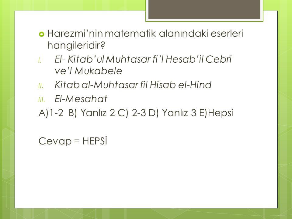  Harezmi'nin matematik alanındaki eserleri hangileridir? I. El- Kitab'ul Muhtasar fi'l Hesab'il Cebri ve'l Mukabele II. Kitab al-Muhtasar fil Hisab e