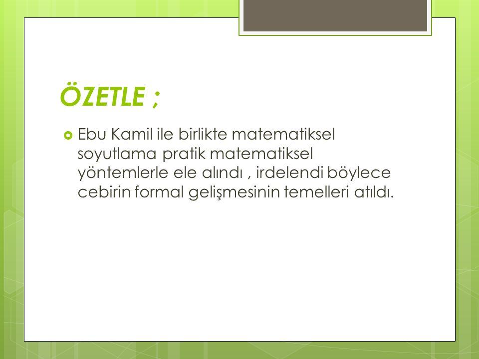 ÖZETLE ;  Ebu Kamil ile birlikte matematiksel soyutlama pratik matematiksel yöntemlerle ele alındı, irdelendi böylece cebirin formal gelişmesinin tem