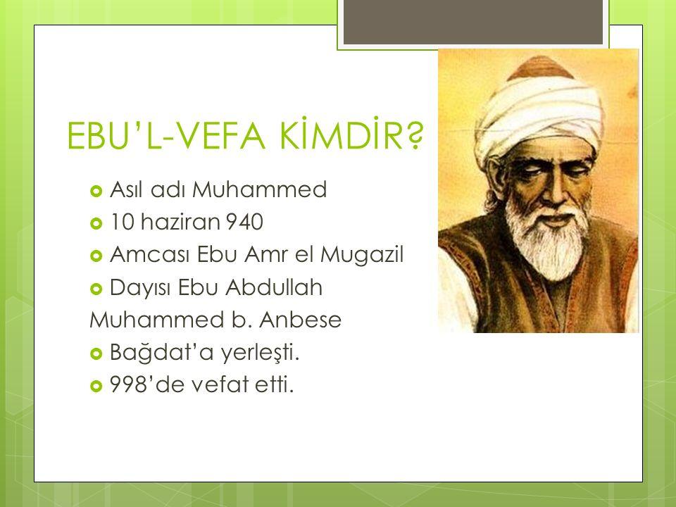 EBU'L-VEFA KİMDİR?  Asıl adı Muhammed  10 haziran 940  Amcası Ebu Amr el Mugazil  Dayısı Ebu Abdullah Muhammed b. Anbese  Bağdat'a yerleşti.  99