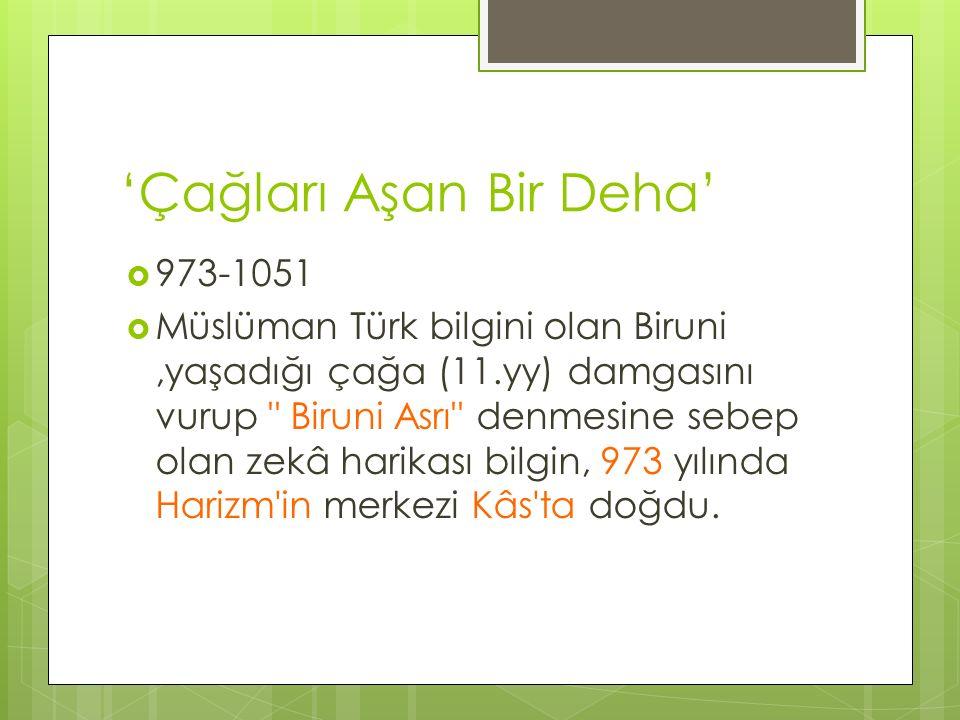 'Çağları Aşan Bir Deha'  973-1051  Müslüman Türk bilgini olan Biruni,yaşadığı çağa (11.yy) damgasını vurup