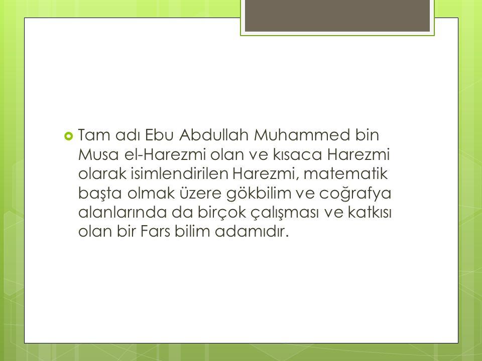  Tam adı Ebu Abdullah Muhammed bin Musa el-Harezmi olan ve kısaca Harezmi olarak isimlendirilen Harezmi, matematik başta olmak üzere gökbilim ve coğr