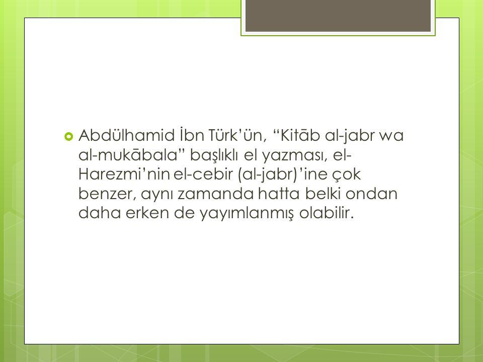 " Abdülhamid İbn Türk'ün, ""Kitāb al-jabr wa al-mukābala"" başlıklı el yazması, el- Harezmi'nin el-cebir (al-jabr)'ine çok benzer, aynı zamanda hatta be"