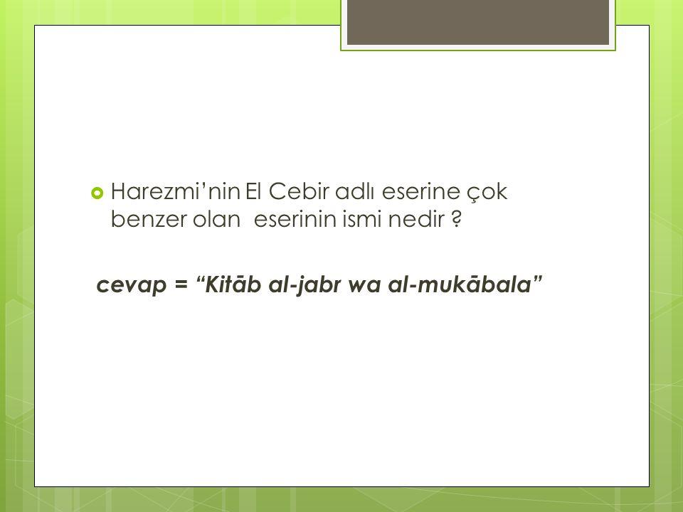 """ Harezmi'nin El Cebir adlı eserine çok benzer olan eserinin ismi nedir ? cevap = """"Kitāb al-jabr wa al-mukābala"""""""