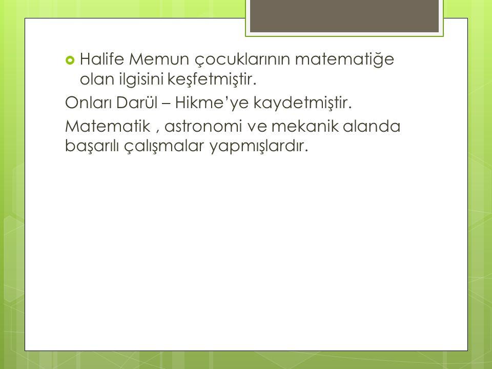  Halife Memun çocuklarının matematiğe olan ilgisini keşfetmiştir. Onları Darül – Hikme'ye kaydetmiştir. Matematik, astronomi ve mekanik alanda başarı