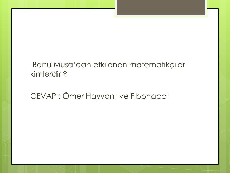 Banu Musa'dan etkilenen matematikçiler kimlerdir ? CEVAP : Ömer Hayyam ve Fibonacci
