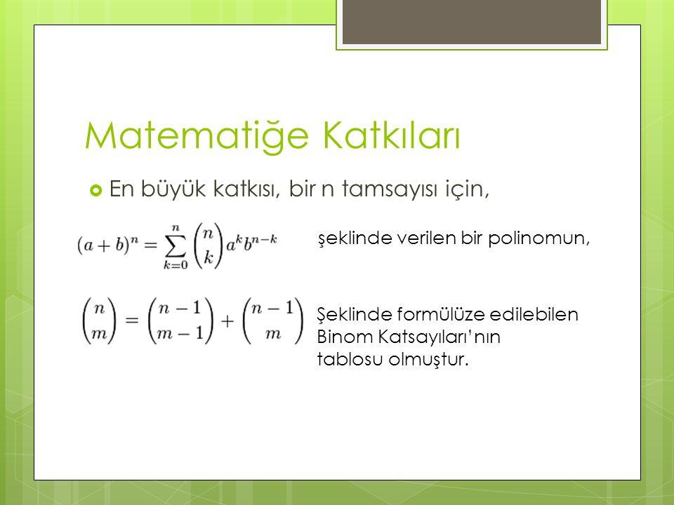 Matematiğe Katkıları  En büyük katkısı, bir n tamsayısı için, şeklinde verilen bir polinomun, Şeklinde formülüze edilebilen Binom Katsayıları'nın tab