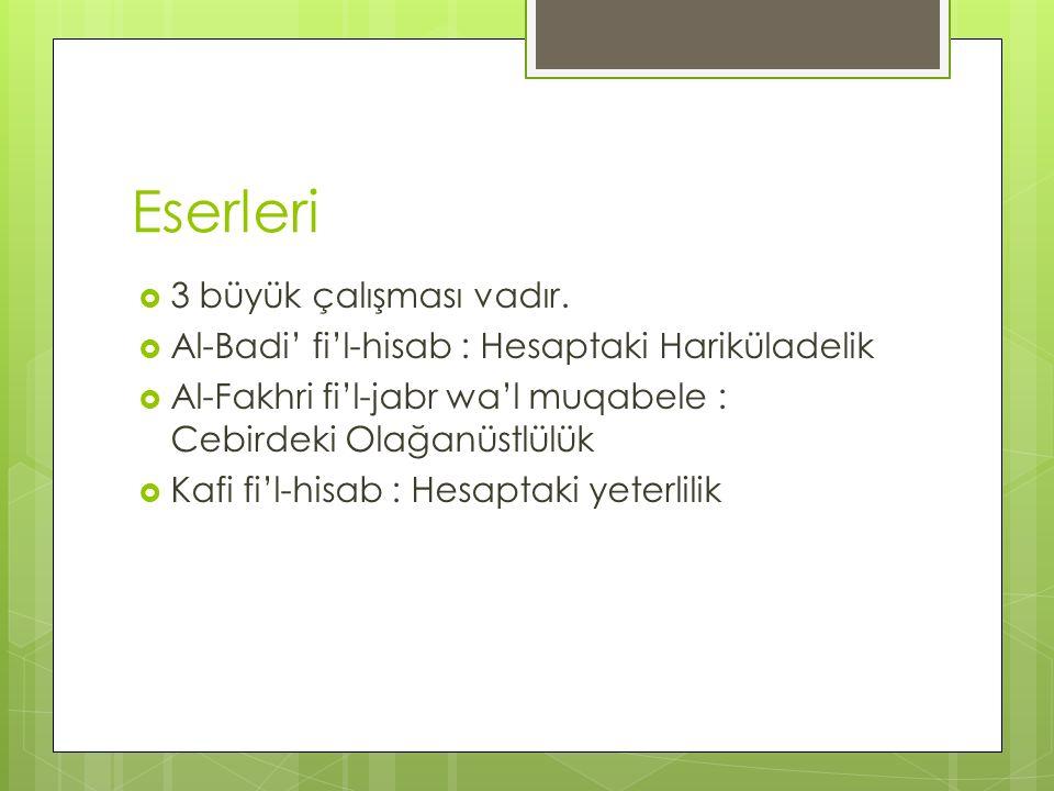 Eserleri  3 büyük çalışması vadır.  Al-Badi' fi'l-hisab : Hesaptaki Hariküladelik  Al-Fakhri fi'l-jabr wa'l muqabele : Cebirdeki Olağanüstlülük  K