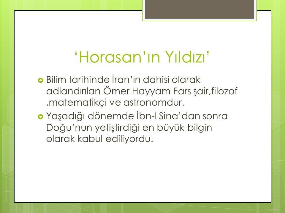 'Horasan'ın Yıldızı'  Bilim tarihinde İran'ın dahisi olarak adlandırılan Ömer Hayyam Fars şair,filozof,matematikçi ve astronomdur.  Yaşadığı dönemde