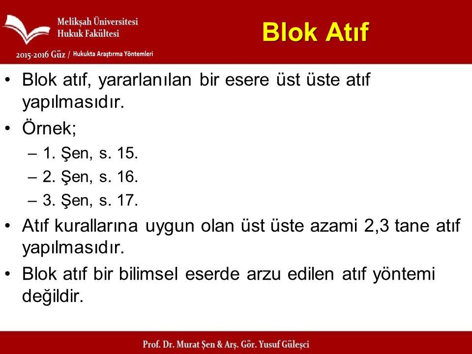Blok Atıf Blok atıf, yararlanılan bir esere üst üste atıf yapılmasıdır. Örnek; –1. Şen, s. 15. –2. Şen, s. 16. –3. Şen, s. 17. Atıf kurallarına uygun