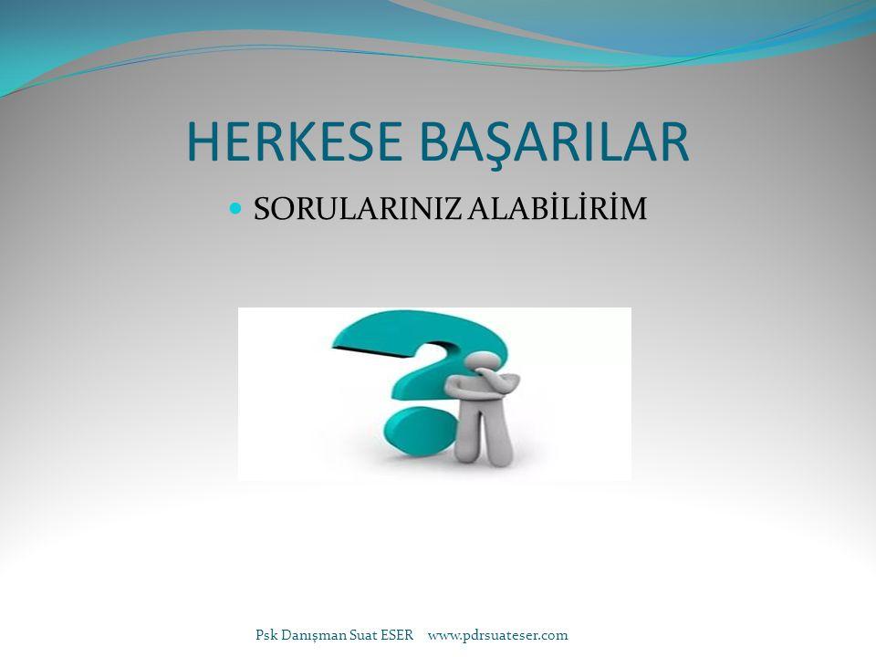 HERKESE BAŞARILAR SORULARINIZ ALABİLİRİM Psk Danışman Suat ESER www.pdrsuateser.com