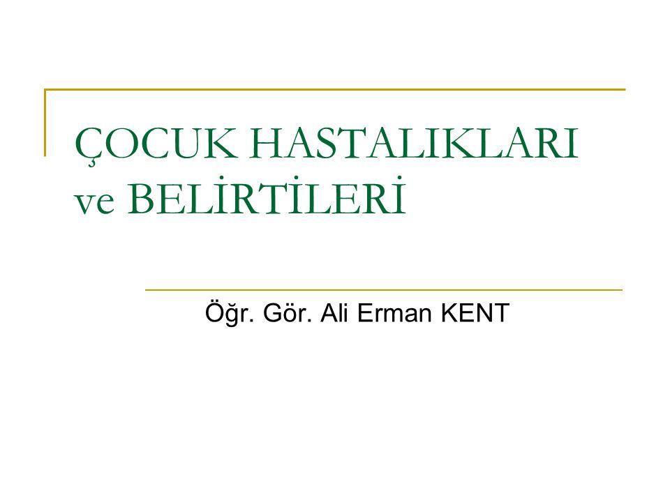 ÇOCUK HASTALIKLARI ve BELİRTİLERİ Öğr. Gör. Ali Erman KENT