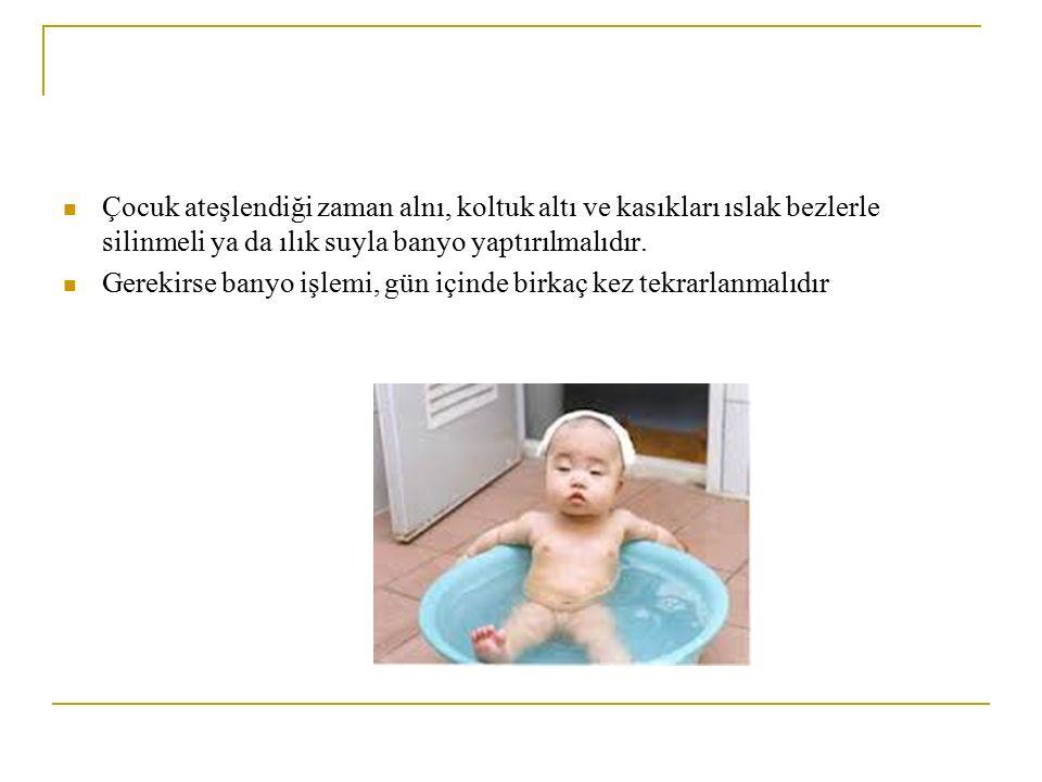 Çocuk ateşlendiği zaman alnı, koltuk altı ve kasıkları ıslak bezlerle silinmeli ya da ılık suyla banyo yaptırılmalıdır. Gerekirse banyo işlemi, gün iç