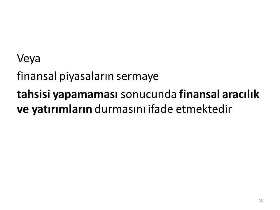 Veya finansal piyasaların sermaye tahsisi yapamaması sonucunda finansal aracılık ve yatırımların durmasını ifade etmektedir 10