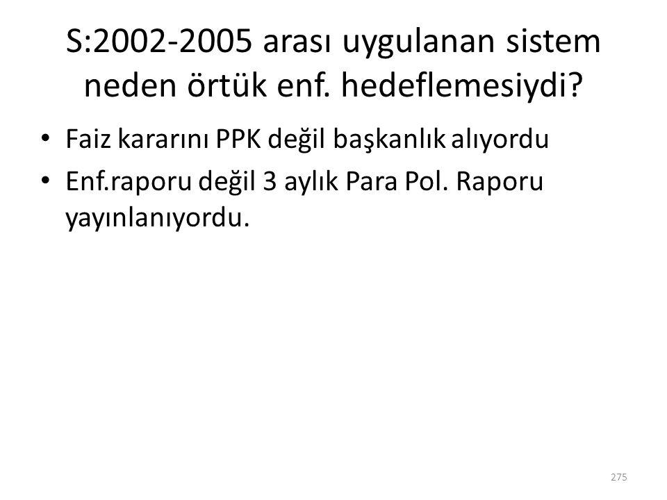 S:2002-2005 arası uygulanan sistem neden örtük enf. hedeflemesiydi? Faiz kararını PPK değil başkanlık alıyordu Enf.raporu değil 3 aylık Para Pol. Rapo