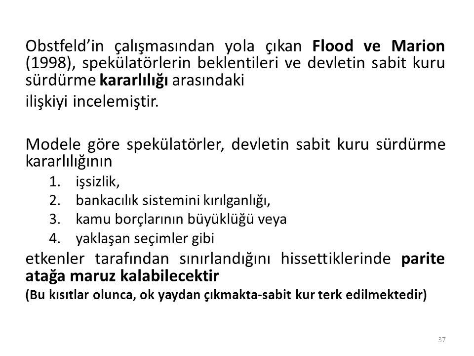 Obstfeld'in çalışmasından yola çıkan Flood ve Marion (1998), spekülatörlerin beklentileri ve devletin sabit kuru sürdürme kararlılığı arasındaki ilişk