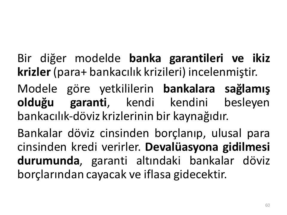 Bir diğer modelde banka garantileri ve ikiz krizler (para+ bankacılık krizileri) incelenmiştir. Modele göre yetkililerin bankalara sağlamış olduğu gar