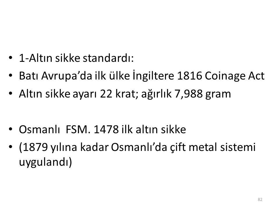 1-Altın sikke standardı: Batı Avrupa'da ilk ülke İngiltere 1816 Coinage Act Altın sikke ayarı 22 krat; ağırlık 7,988 gram Osmanlı FSM. 1478 ilk altın