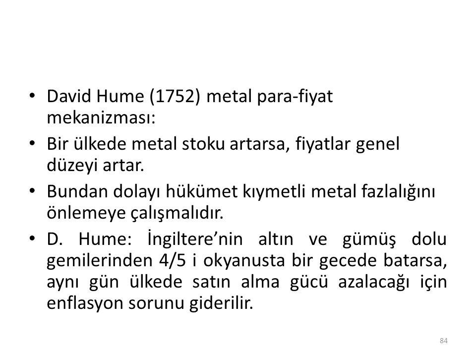 David Hume (1752) metal para-fiyat mekanizması: Bir ülkede metal stoku artarsa, fiyatlar genel düzeyi artar. Bundan dolayı hükümet kıymetli metal fazl