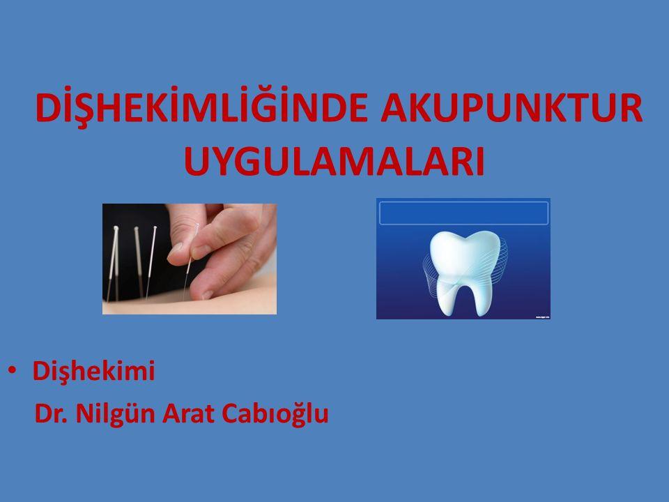 DİŞHEKİMLİĞİNDE AKUPUNKTUR UYGULAMALARI Dişhekimi Dr. Nilgün Arat Cabıoğlu