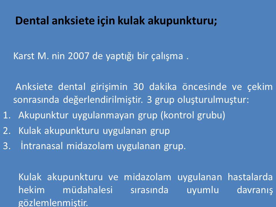 Dental anksiete için kulak akupunkturu; Karst M. nin 2007 de yaptığı bir çalışma. Anksiete dental girişimin 30 dakika öncesinde ve çekim sonrasında de