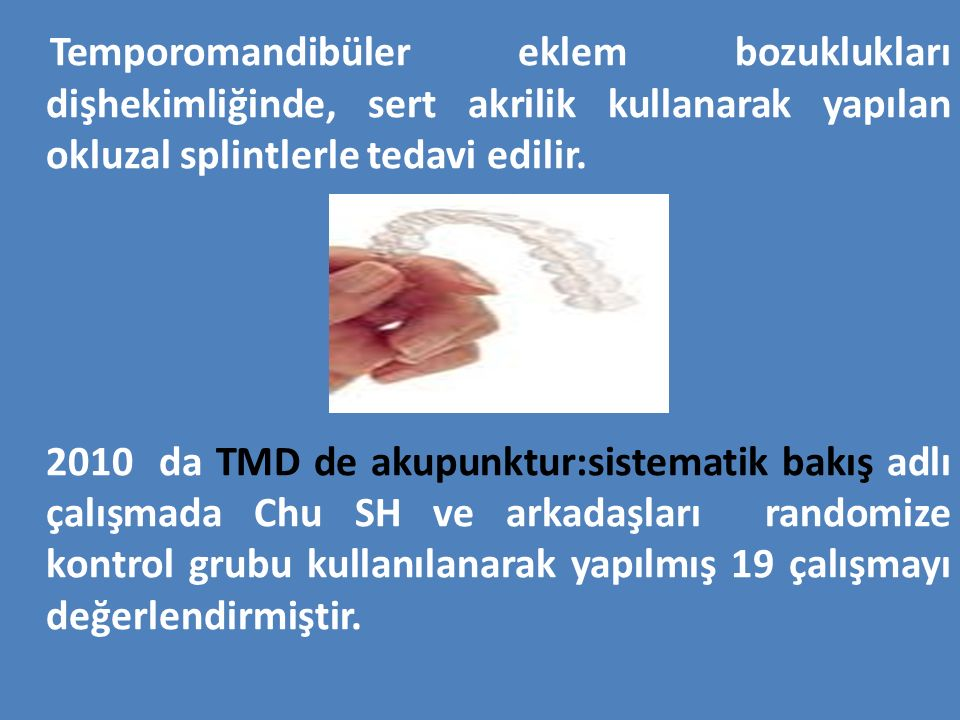Temporomandibüler eklem bozuklukları dişhekimliğinde, sert akrilik kullanarak yapılan okluzal splintlerle tedavi edilir. 2010 da TMD de akupunktur:sis