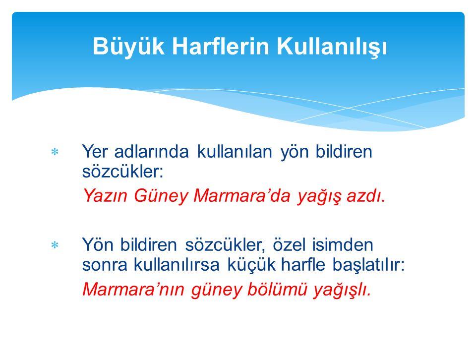  Yer adlarında kullanılan yön bildiren sözcükler: Yazın Güney Marmara'da yağış azdı.  Yön bildiren sözcükler, özel isimden sonra kullanılırsa küçük