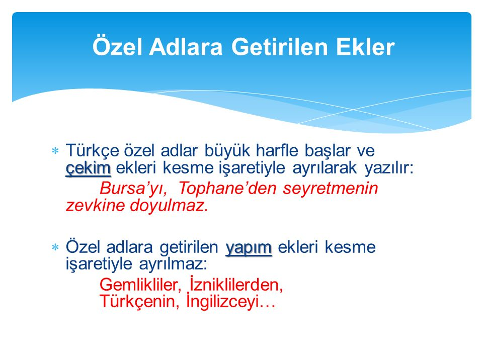 çekim  Türkçe özel adlar büyük harfle başlar ve çekim ekleri kesme işaretiyle ayrılarak yazılır: Bursa'yı, Tophane'den seyretmenin zevkine doyulmaz.