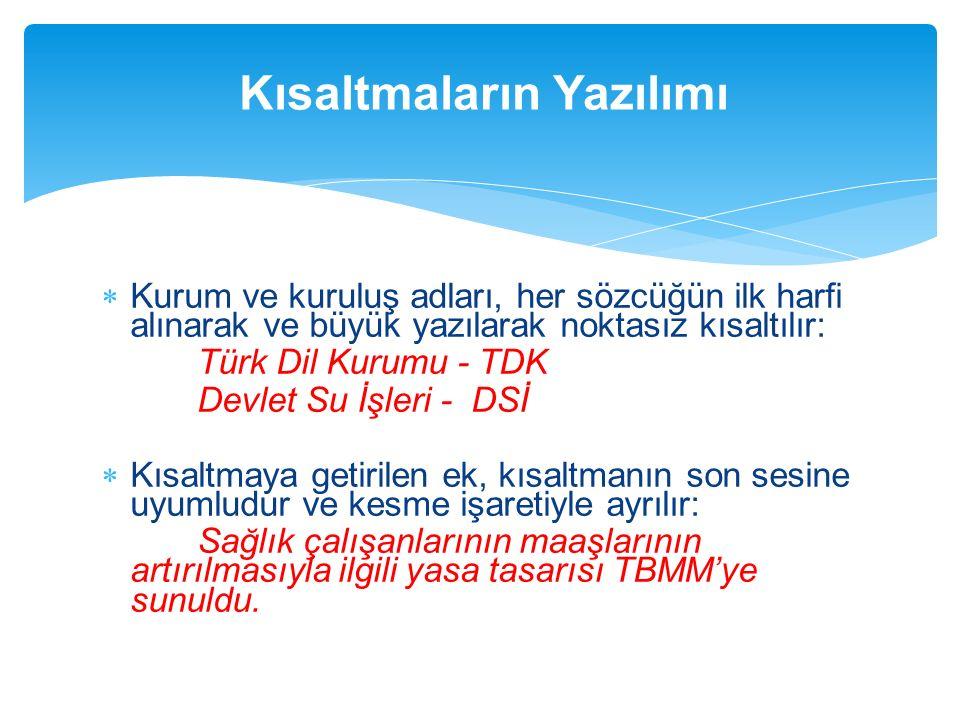  Kurum ve kuruluş adları, her sözcüğün ilk harfi alınarak ve büyük yazılarak noktasız kısaltılır: Türk Dil Kurumu - TDK Devlet Su İşleri - DSİ  Kısa