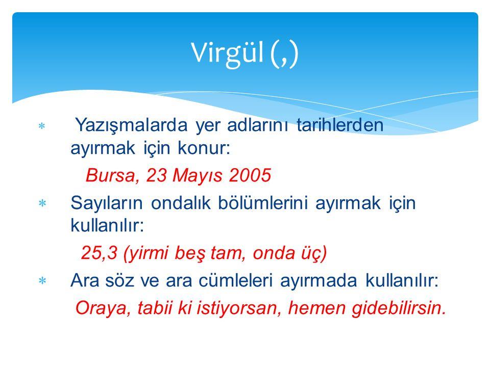 Yazışmalarda yer adlarını tarihlerden ayırmak için konur: Bursa, 23 Mayıs 2005  Sayıların ondalık bölümlerini ayırmak için kullanılır: 25,3 (yirmi
