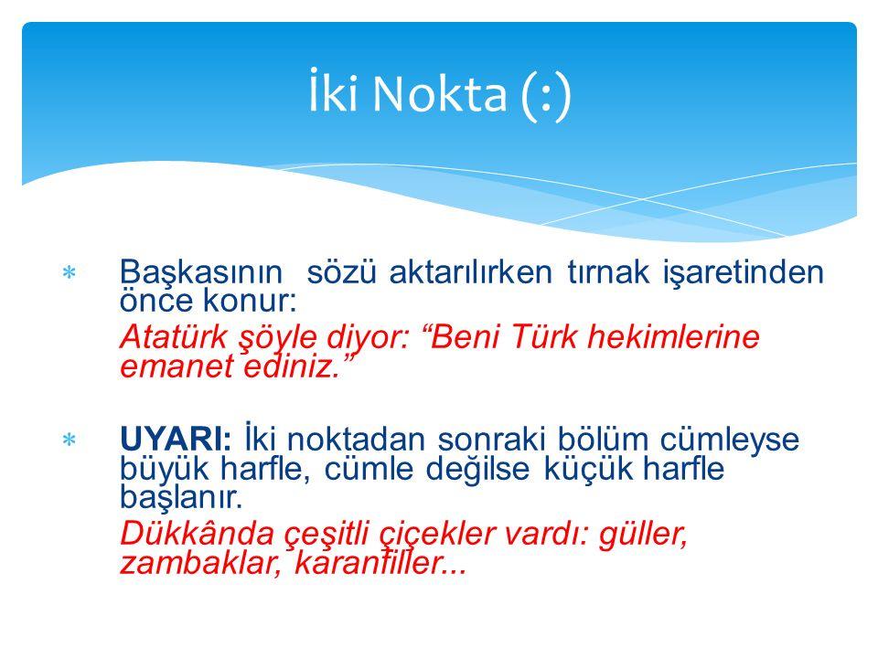 """ Başkasının sözü aktarılırken tırnak işaretinden önce konur: Atatürk şöyle diyor: """"Beni Türk hekimlerine emanet ediniz.""""  UYARI: İki noktadan sonrak"""